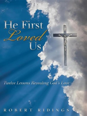 He First Loved Us: Twelve Lessons Revealing God's Love  -     By: Robert Ridings