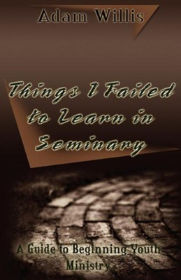 Things I Failed to Learn in Seminary  -     By: Adam Willis