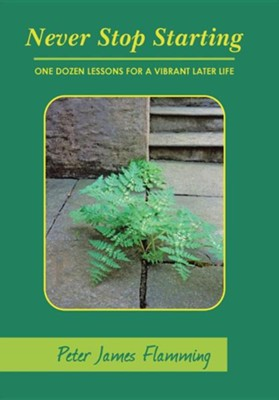 Never Stop Starting: One Dozen Lessons for a Vibrant Later Life  -     By: Peter James Flamming