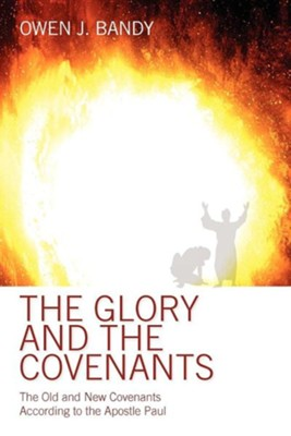 The Glory and the Covenants: The Old and New Covenants According to the Apostle Paul  -     By: Owen Bandy