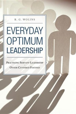 Everyday Optimum Leadership: Practicing Servant Leadership - Other Centered Focused  -     By: R.G. Wolins