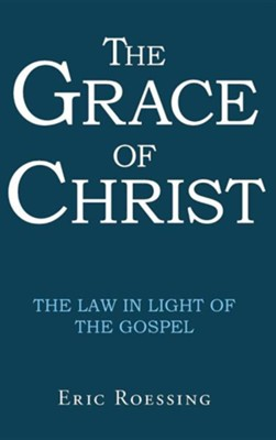 The Grace of Christ: The Law in Light of the Gospel  -     By: Eric Roessing