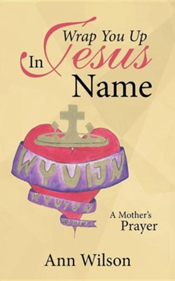 Wrap You Up in Jesus Name: A Mother's Prayer  -     By: Ann Wilson