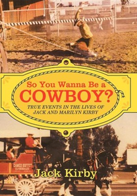 So You Wanna Be a Cowboy?: True Events in the Lives of Jack and Marilyn Kirby  -     By: Jack Kirby