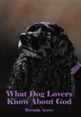 What Dog Lovers Know about God  -     By: Brenda Ayres