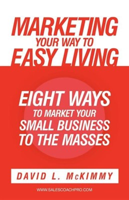Marketing Your Way to Easy Living: Eight Ways to Market Your Small Business to the Masses  -     By: David L. McKimmy