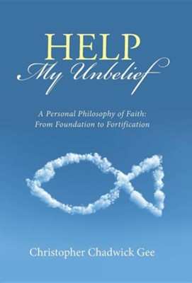 Help My Unbelief: A Personal Philosophy of Faith: From Foundation to Fortification  -     By: Christopher Chadwick Gee