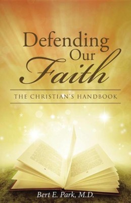 Defending Our Faith: The Christian's Handbook  -     By: Bert E. Park