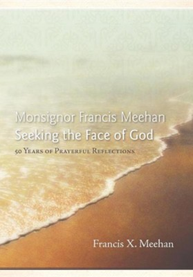 Monsignor Francis Meehan Seeking the Face of God: 50 Years of Prayerful Reflections  -     By: Francis X. Meehan