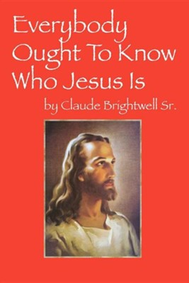Everybody Ought to Know Who Jesus Is  -     By: Claude Brightwell Sr.