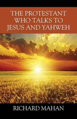 The Protestant Who Talks to Jesus and Yahweh  -     By: Richard Mahan