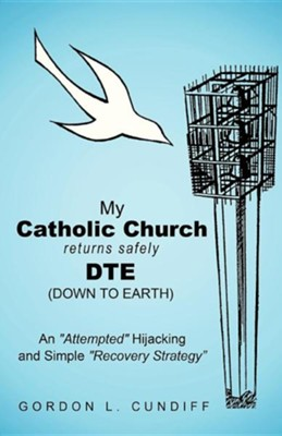 My Catholic Church Returns Safely Dte (Down to Earth): An Attempted Hijacking and Simple Recovery Strategy  -     By: Gordon L. Cundiff