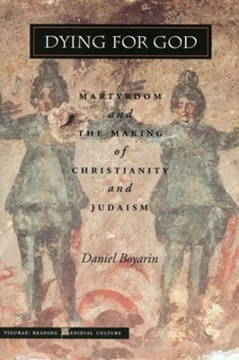 Dying for God: Martyrdom and the Making of Christianity and Judaism  -     By: Daniel Boyarin