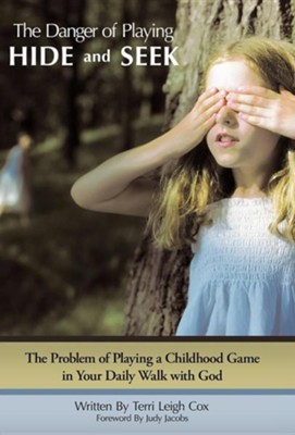 The Danger of Playing Hide and Seek: The Problem of Playing a Childhood Game in Your Daily Walk with God  -     By: Terri Leigh Cox