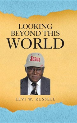 Looking Beyond This World  -     By: Levi W. Russell