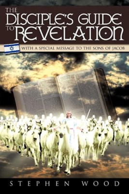 The Disciple's Guide to Revelation: With a Special Message to the Sons of Jacob  -     By: Stephen Wood