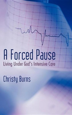 A Forced Pause: Living Under God's Intensive Care  -     By: Christy Burns