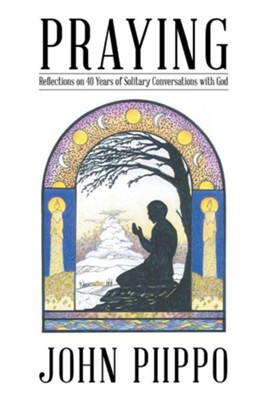 Praying: Reflections on 40 Years of Solitary Conversations with God  -     By: John Piippo