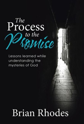 The Process to the Promise: Lessons Learned While Understanding the Mysteries of God  -     By: Brian Rhodes