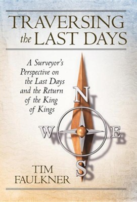 Traversing the Last Days: A Surveyor's Perspective on the Last Days and the Return of the King of Kings  -     By: Tim Faulkner