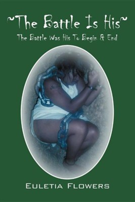 The Battle Is His: The Battle Was His to Begin & End  -     By: Euletia Flowers