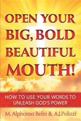 Open Your Big, Bold Beautiful Mouth!: How to Use Your Words to Unleash God's Power  -     By: M. Alphonso Belin, A.J. Polizzi