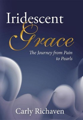 Iridescent Grace: The Journey from Pain to Pearls  -     By: Carly Richaven