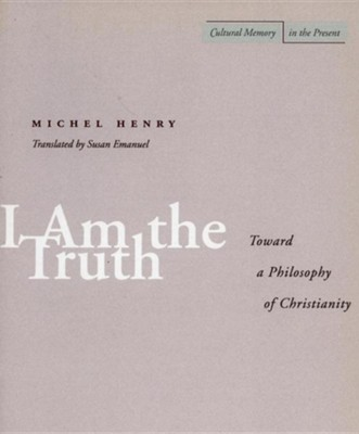 I Am the Truth: Toward a Philosophy of Christianity  -     By: Michel Henry, Susan Emanuel