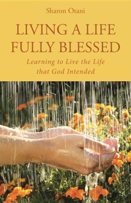 Living a Life Fully Blessed: Learning to Live the Life That God Intended  -     By: Sharon Otani