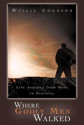 Where Godly Men Walked: Life Journey from Here to Eternity  -     By: Willie Johnson
