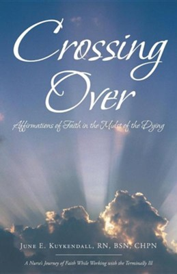Crossing Over: Affirmations of Faith in the Midst of the Dying  -     By: June E. Kuykendall