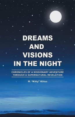 Dreams and Visions in the Night: Chronicles of a Missionary Adventure Through a Supernatural Revelation  -     By: M. Kitty Klitus