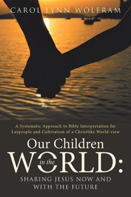 Our Children in the World: Sharing Jesus Now and with the Future: A Systematic Approach to Bible Interpretation for Laypeople and Cultivation of  -     By: Carol Lynn Wolfram