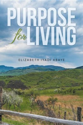 Purpose for Living  -     By: Elizabeth Iyadi Abaye