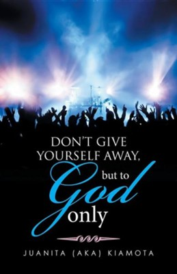 Don't Give Yourself Away, But to God Only  -     By: Juanita (Aka) Kiamota