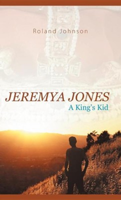 Jeremya Jones: A King's Kid  -     By: Roland Johnson