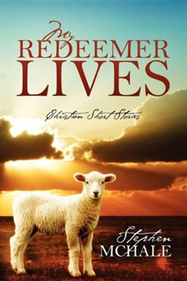My Redeemer Lives: Christian Short Stories  -     By: Stephen McHale