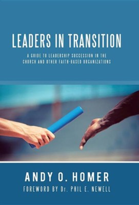 Leaders in Transition: A Guide to Leadership Succession in the Church and Other Faith-Based Organizations  -     By: Andy O. Homer