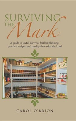 Surviving the Mark: A Guide to Joyful Survival, Fearless Planning, Practical Recipes, and Quality Time with the Lord  -     By: Carol O'Brion