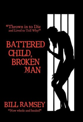 Battered Child, Broken Man: Thrown in to Die and Lived to Tell Why!  -     By: Bill Ramsey