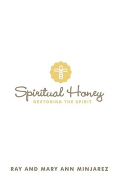 Spiritual Honey: Restoring the Spirit  -     By: Ray Minjarez, Mary Ann Minjarez