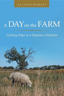 A Day on the Farm: Finding Hope in a Hopeless Situation  -     By: Allison Romney
