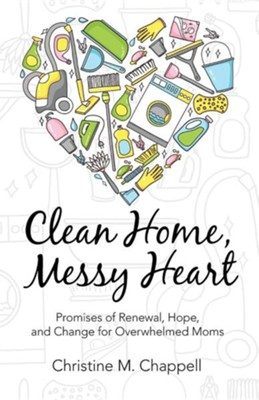 Clean Home, Messy Heart: Promises of Renewal, Hope, and Change for Overwhelmed Moms  -     By: Christine M. Chappell