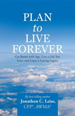 Plan to Live Forever: Get Better with Age, Live a Life You Love, and Leave a Lasting Legacy  -     By: Jonathon C. Leise