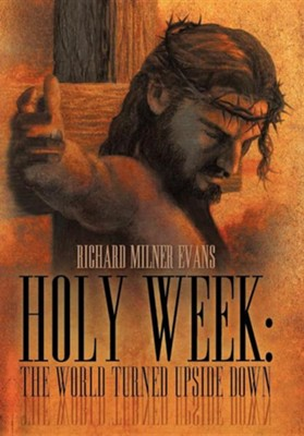 Holy Week: The World Turned Upside Down  -     By: Richard Milner Evans