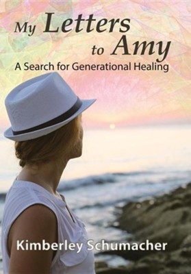 My Letters to Amy: A Search for Generational Healing  -     By: Kimberley Schumacher