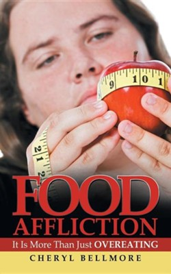 Food Affliction: It Is More Than Just Overeating  -     By: Cheryl Bellmore
