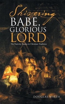 Shivering Babe, Glorious Lord: The Nativity Stories in Christian Tradition  -     By: Douglas Wirth