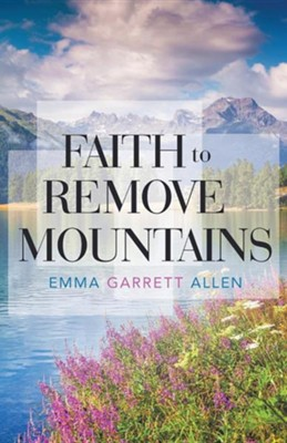 Faith to Remove Mountains  -     By: Emma Garrett Allen