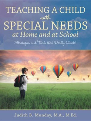 Teaching a Child with Special Needs at Home and at School: Strategies and Tools That Really Work!  -     By: Judith B. Munday